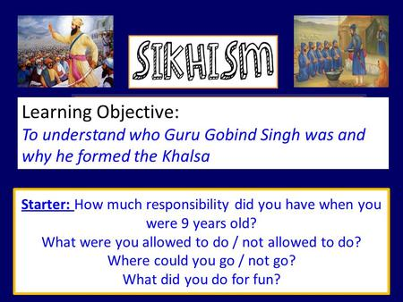 Learning Objective: To understand who <strong>Guru</strong> Gobind Singh was and why he formed the Khalsa Starter: How much responsibility did you have when you were 9.