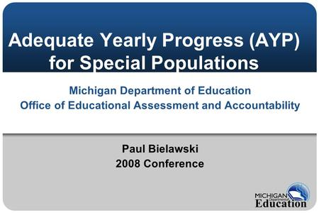 Adequate Yearly Progress (AYP) for Special Populations Michigan Department of Education Office of Educational Assessment and Accountability Paul Bielawski.