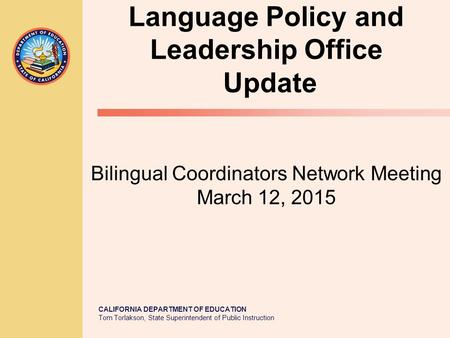 CALIFORNIA DEPARTMENT OF EDUCATION Tom Torlakson, State Superintendent of Public Instruction Language Policy and Leadership Office Update Bilingual Coordinators.