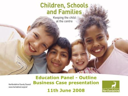 Hertfordshire County Council www.hertsdirect.org Education Panel - Outline Business Case presentation 11th June 2008.
