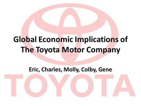 Global Economic Implications of The Toyota Motor Company Eric, Charles, Molly, Colby, Gene.
