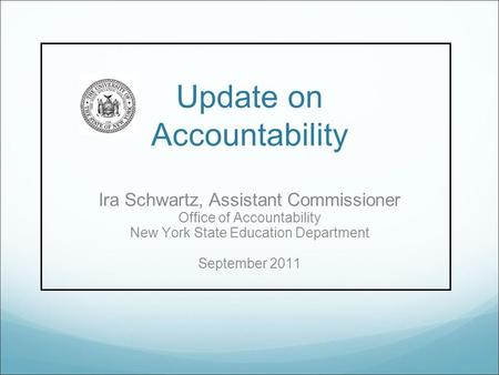 Update on Accountability Ira Schwartz, Assistant Commissioner Office of Accountability New York State Education Department September 2011.
