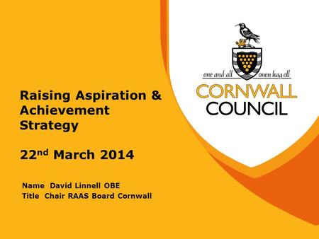 Raising Aspiration & Achievement Strategy 22 nd March 2014 Name David Linnell OBE Title Chair RAAS Board Cornwall.
