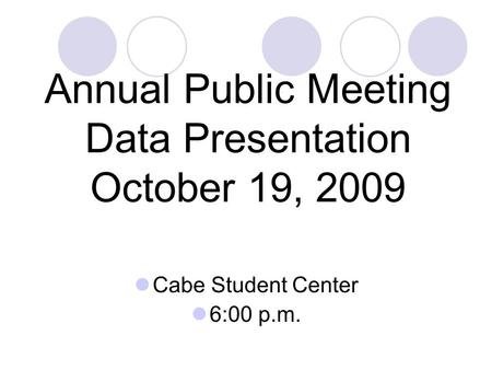 Annual Public Meeting Data Presentation October 19, 2009 Cabe Student Center 6:00 p.m.
