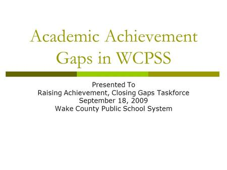 Academic Achievement Gaps in WCPSS Presented To Raising Achievement, Closing Gaps Taskforce September 18, 2009 Wake County Public School System.