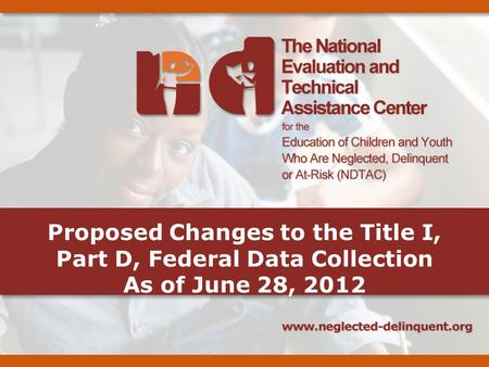 Proposed Changes to the Title I, Part D, Federal Data Collection As of June 28, 2012.