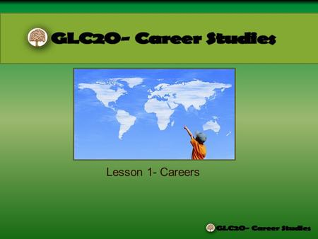 Lesson 1- Careers WHAT IS THIS COURSE ABOUT? How to create personal goals for future learning, work, and community involvement. Allowing you to understand.