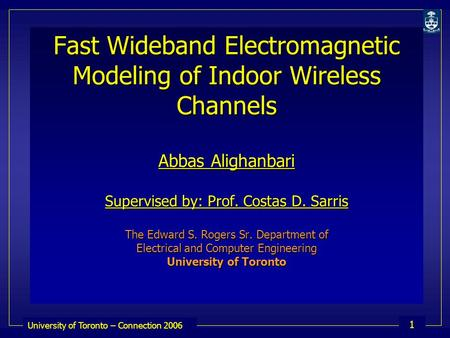 University of Toronto – Connection 2006 1 Fast Wideband Electromagnetic Modeling of Indoor Wireless Channels Abbas Alighanbari Supervised by: Prof. Costas.