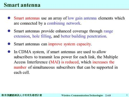 教育部網路通訊人才培育先導型計畫 Wireless Communication Technologies 1 Smart antenna Smart antennas use an array of low gain antenna elements which are connected by a.