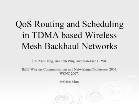 QoS Routing and Scheduling in TDMA based Wireless Mesh Backhaul Networks Chi-Yao Hong, Ai-Chun Pang,and Jean-Lien C. Wu IEEE Wireless Communications and.