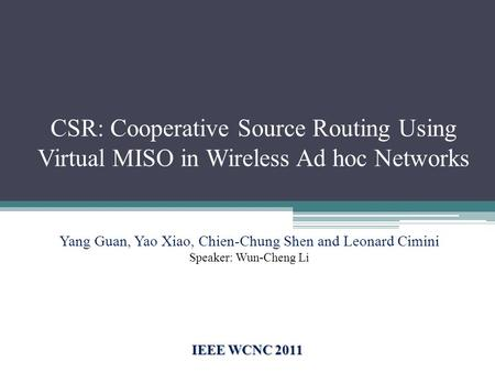 CSR: Cooperative Source Routing Using Virtual MISO in Wireless Ad hoc Networks IEEE WCNC 2011 Yang Guan, Yao Xiao, Chien-Chung Shen and Leonard Cimini.