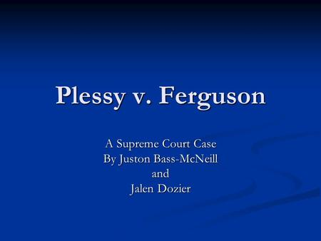 Plessy v. Ferguson A Supreme Court Case By Juston Bass-McNeill and Jalen Dozier.
