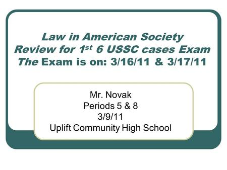 Law in American Society Review for 1 st 6 USSC cases Exam The Exam is on: 3/16/11 & 3/17/11 Mr. Novak Periods 5 & 8 3/9/11 Uplift Community High School.