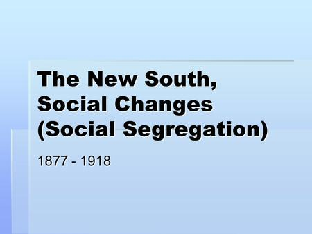 The New South, Social Changes (Social Segregation) 1877 - 1918.