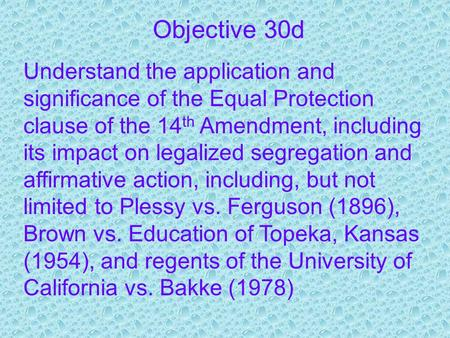 Objective 30d Understand the application and significance of the Equal Protection clause of the 14 th Amendment, including its impact on legalized segregation.