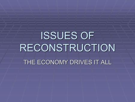 ISSUES OF RECONSTRUCTION THE ECONOMY DRIVES IT ALL.