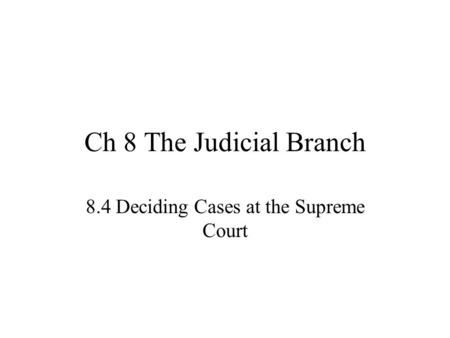 Ch 8 The Judicial Branch 8.4 Deciding Cases at the Supreme Court.