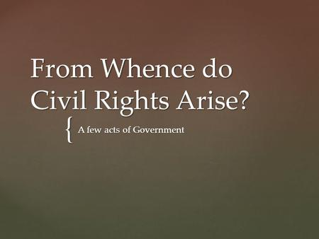 { From Whence do Civil Rights Arise? A few acts of Government.