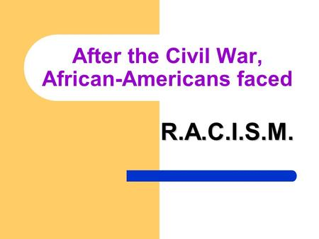 After the Civil War, African-Americans faced R.A.C.I.S.M.