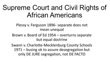 Supreme Court and Civil Rights of African Americans Plessy v. Ferguson 1896- separate does not mean unequal Brown v. Board of Ed 1954 – overturns separate.