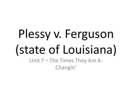 Plessy v. Ferguson (state of Louisiana) Unit 7 – The Times They Are A- Changin'