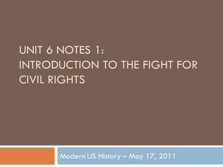 UNIT 6 NOTES 1: INTRODUCTION TO THE FIGHT FOR CIVIL RIGHTS Modern US History – May 17, 2011.