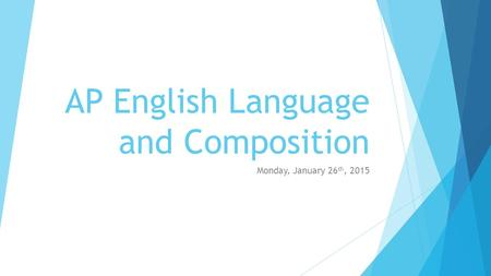 AP English Language and Composition Monday, January 26 th, 2015.
