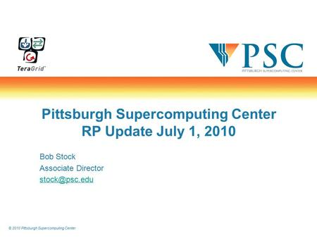 © 2010 Pittsburgh Supercomputing Center Pittsburgh Supercomputing Center RP Update July 1, 2010 Bob Stock Associate Director