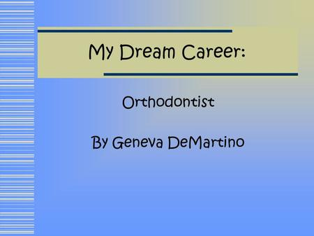 My Dream Career: Orthodontist By Geneva DeMartino.