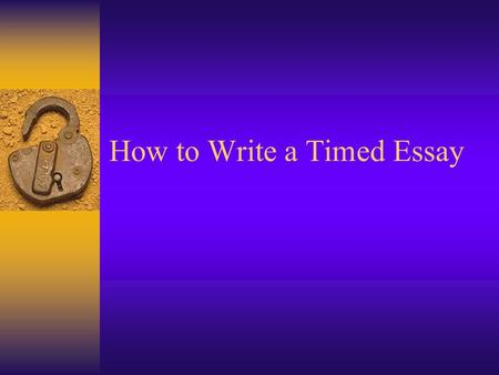 How to Write a Timed Essay. The Scenario  You have 90 minutes in which to write a timed essay.  Half way through you start to run out of ideas.  You.
