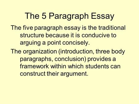 The 5 Paragraph Essay The five paragraph essay is the traditional structure because it is conducive to arguing a point concisely. The organization (introduction,
