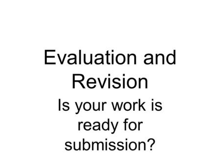 Evaluation and Revision Is your work is ready for submission?