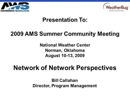 CONFIDENTIAL Network of Network Perspectives Bill Callahan Director, Program Management Presentation To: 2009 AMS Summer Community Meeting National Weather.