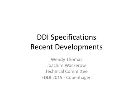 DDI Specifications Recent Developments Wendy Thomas Joachim Wackerow Technical Committee EDDI 2015 - Copenhagen.