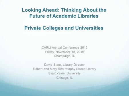 Looking Ahead: Thinking About the Future of Academic Libraries Private Colleges and Universities CARLI Annual Conference 2015 Friday, November 13, 2015.