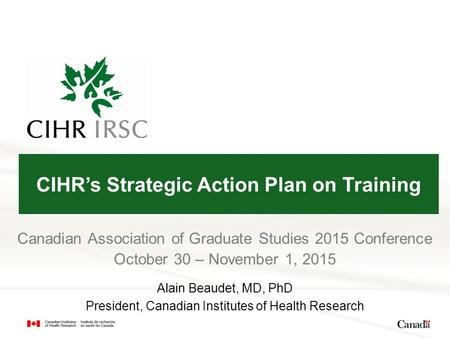 Canadian Association of Graduate Studies 2015 Conference October 30 – November 1, 2015 Alain Beaudet, MD, PhD President, Canadian Institutes of Health.