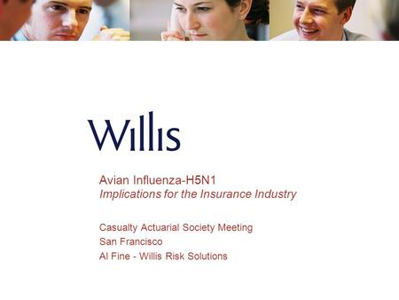 Avian Influenza-H5N1 Implications for the Insurance Industry Casualty Actuarial Society Meeting San Francisco Al Fine - Willis Risk Solutions.