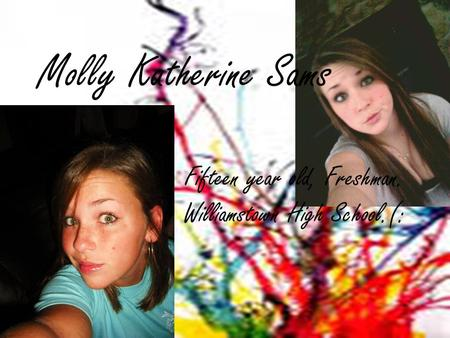 Molly Katherine Sams Fifteen year old, Freshman. Williamstown High School.(: