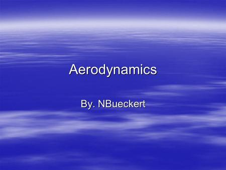 Aerodynamics By. NBueckert. What is Aerodynamics  Aerodynamics is making an object affect the air flow around it  It also is a type of Fluid Dynamics.