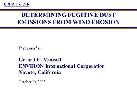 Presented by Gerard E. Mansell ENVIRON International Corporation Novato, California October 29, 2003 DETERMINING FUGITIVE DUST EMISSIONS FROM WIND EROSION.