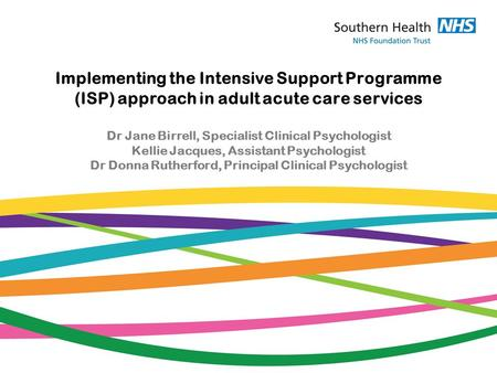 Implementing the Intensive Support Programme (ISP) approach in adult acute care services Dr Jane Birrell, Specialist Clinical Psychologist Kellie Jacques,