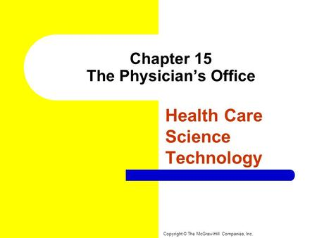 Chapter 15 The Physician's Office Health Care Science Technology Copyright © The McGraw-Hill Companies, Inc.
