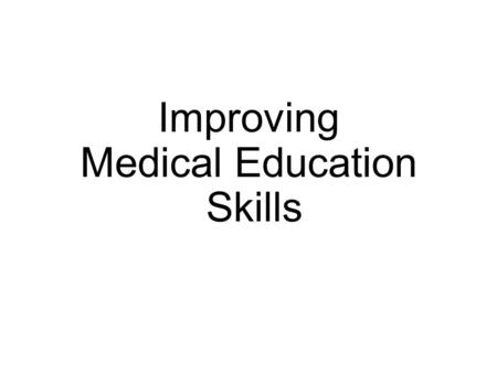 Improving Medical Education Skills. Many Family Medicine graduates teach… D6 students New doctors who do not have post-graduate training Other healthcare.