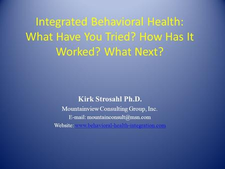 Integrated Behavioral Health: What Have You Tried? How Has It Worked? What Next? Kirk Strosahl Ph.D. Mountainview Consulting Group, Inc.