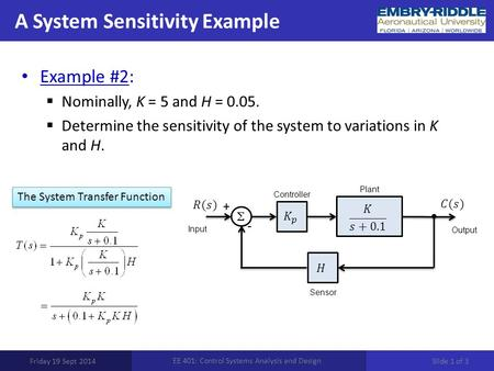 A System Sensitivity Example Friday 19 Sept 2014 EE 401: Control Systems Analysis and Design Example #2:  Nominally, K = 5 and H = 0.05.  Determine the.