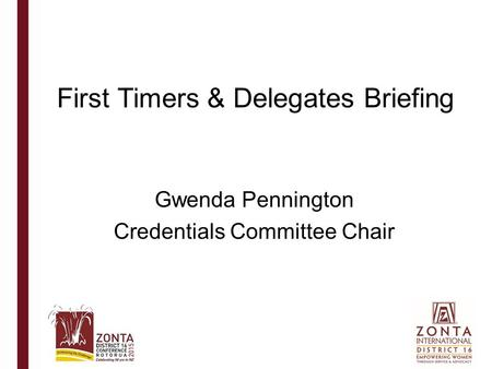 First Timers & Delegates Briefing Gwenda Pennington Credentials Committee Chair.