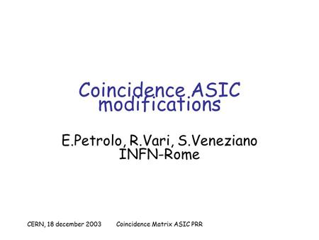 CERN, 18 december 2003Coincidence Matrix ASIC PRR Coincidence ASIC modifications E.Petrolo, R.Vari, S.Veneziano INFN-Rome.