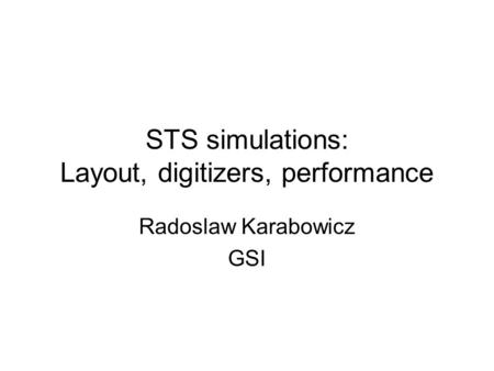 STS simulations: Layout, digitizers, performance Radoslaw Karabowicz GSI.