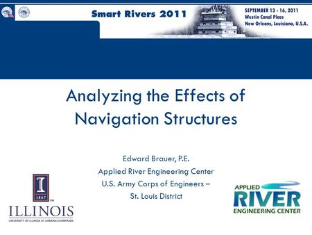 Analyzing the Effects of Navigation Structures Edward Brauer, P.E. Applied River Engineering Center U.S. Army Corps of Engineers – St. Louis District.