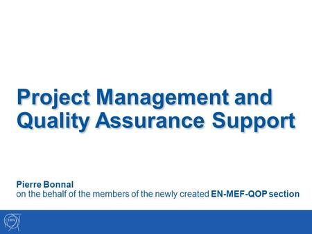 Project Management and Quality Assurance Support Pierre Bonnal on the behalf of the members of the newly created EN-MEF-QOP section.